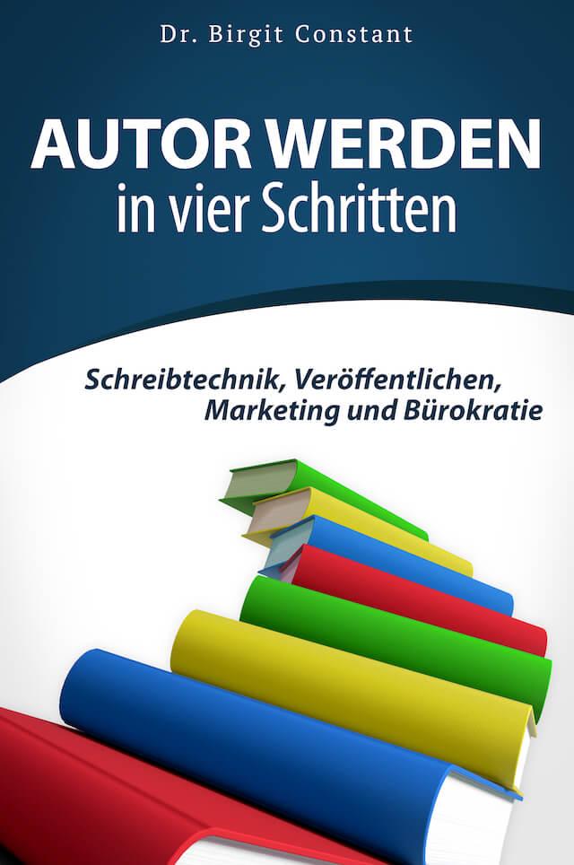 """Buchcover des Autorenratgebers """"Autor werden in vier Schritten. Schreibtechnik, Veröffentlichen, Marketing und Bürokratie"""" von Dr. Birgit Constant"""
